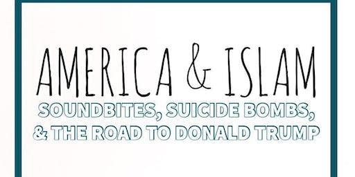 America & Islam: Soundbites, Suicide Bombs, & The Road to Donald Trump