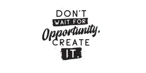 Let's CREATE OUR OWN OPPORTUNITY!