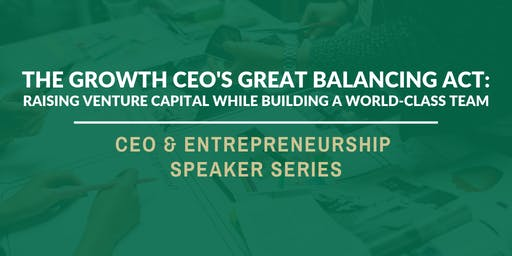 The Growth CEO's Great Balancing Act: Raising Venture Capital while Building a World-Class Team