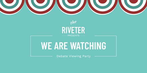 WE ARE WATCHING Debate Viewing Party with The Riveter