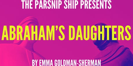 The Parsnip Ship presents ABRAHAM'S DAUGHTERS By Emma Goldman-Sherman tickets
