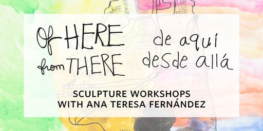 """Of Here From There"" Sculpture Workshops with Ana Teresa Fernández"