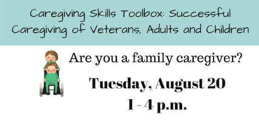 CAREGIVING SKILLS TOOLBOX: SUCCESSFUL CAREGIVING OF VETERANS, ADULTS AND CHILDREN