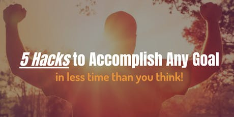 5 Hacks to Accomplish Any Goal - In Less Time Than You Think! tickets