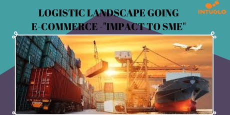 "LOGISTIC LANDSCAPE GOING  E-COMMERCE -""IMPACT TO SME"" tickets"