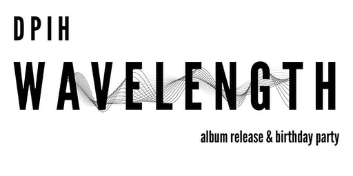 "DPIH's ""Wavelength"" Album Release & Birthday Party"