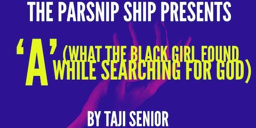 The Parsnip Ship presents 'A' (WHAT THE BLACK GIRL FOUND...) By Taji Senior