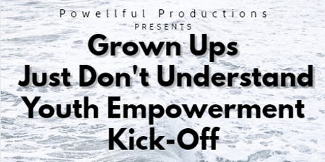 Grown Ups Just Don't Understand Youth Empowerment Kick-Off tickets