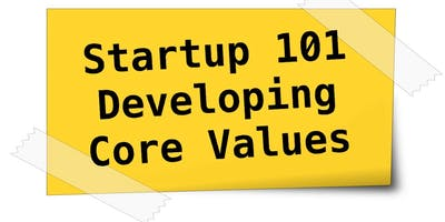 Startup 101 Series. Workshop 1. Developing Your Core Values.