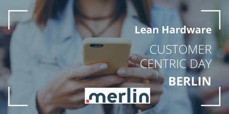 Lean Hardware Meeting - CUSTOMER CENTRIC DAY BERLIN  Tickets
