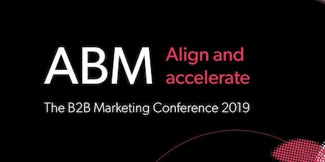 The B2B Marketing Conference 2019 ABM: Align and accelerate tickets
