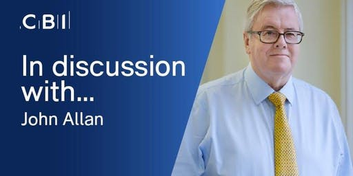 In Discussion with John Allan CBE, CBI President