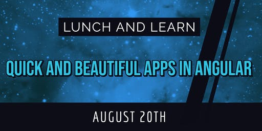 Lunch & Learn: Quick and Beautiful Apps in Angular