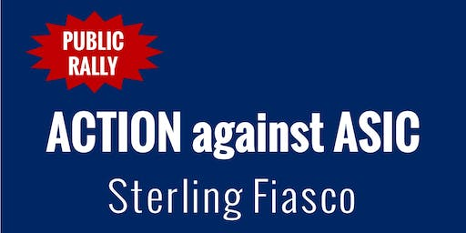 PUBLIC RALLY: Action against ASIC - Sterling Fiasco