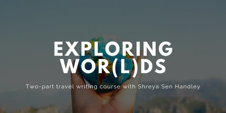 Exploring Wor(l)ds: A travel writing workshop with Shreya Sen Handley tickets