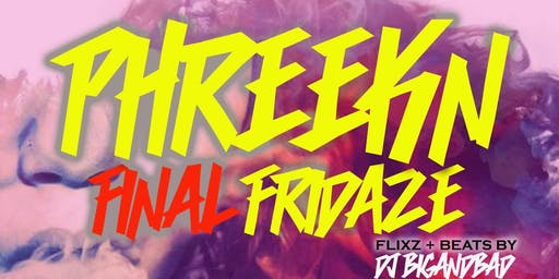 PHREEKIN FINAL FRIDAZE