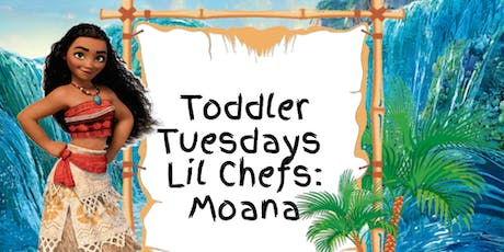 """Toddler Tuesday """"Lil Chefs"""": Moana tickets"""