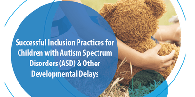 Successful Inclusion Practices for Children with Autism Spectrum Disorders (ASD) & Other Developmental Delays
