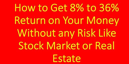 How to Get 8% to 36% Return on Your Money Without any Risk Like Stock Market or Real Estate