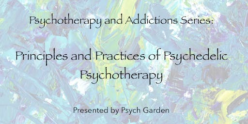 Psychotherapy & Addictions Series: Principles & Practices of Psychedelic Psychotherapy
