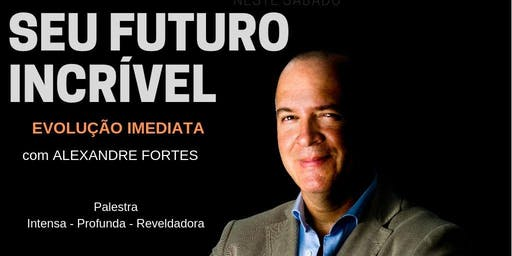 Palestra SEU FUTURO INCRÍVEL - EVOLUÇÃO IMEDIATA