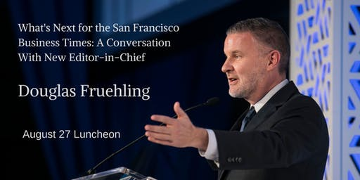 What's Next for the San Francisco Business Times: Meet New Editor-in-Chief Douglas Fruehling