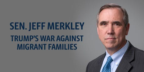 Senator Jeff Merkley: Trump's War Against Migrant Families tickets