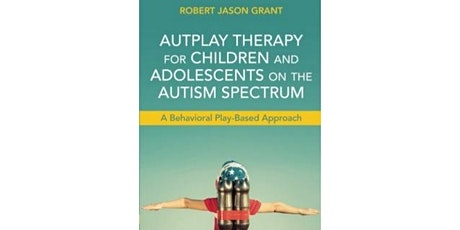 AUTPLAY® THERAPY; A play therapy and behavioural therapy-based approach for treating autism, neuro-developmental disorders, and developmental disabilities. Delivered by Robert Jason Grant Ed.D tickets