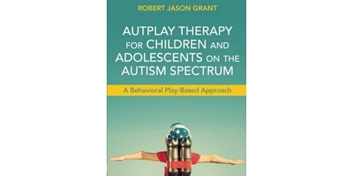 AUTPLAY® THERAPY; A play therapy and behavioural therapy-based approach for treating autism, neuro-developmental disorders, and developmental disabilities. Delivered by Robert Jason Grant Ed.D