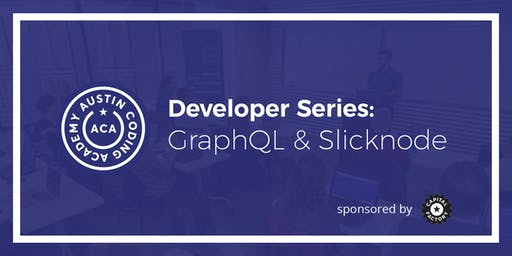 Austin Coding Academy | Developer Series: GraphQL and Slicknode | 9.11.19