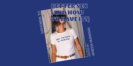 WORKSHOP: Better Sex (And How To Have It!)