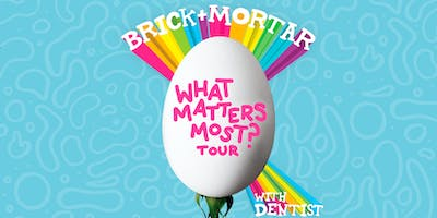 "Brick + Mortar ""What Matters Most? Tour""  w/ Dentist, Silver & Gold"