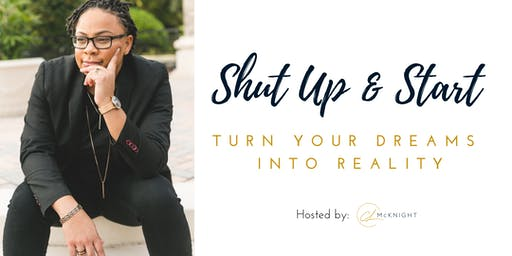 """Shut Up & Start: Turn your Dreams into Reality"" hosted by CL McKnight"