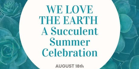 WE LOVE THE EARTH; A SUCCULENT SUMMER CELEBRATION! tickets