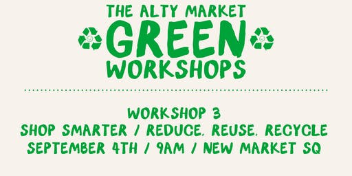 The Alty Market Green Workshops - 3 : SHOP SMARTER / REDUCE, REUSE, RECYCLE