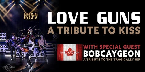 LOVE GUNS AND BOBCAYGEON-Tributes to Kiss and Tragically Hip /OCT 12th 2019