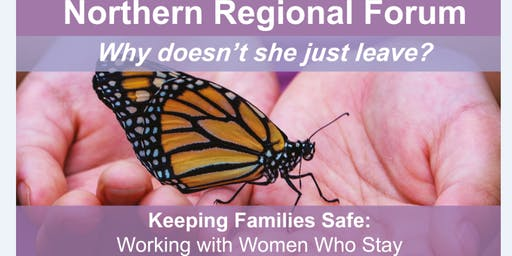 Northern Regional Forum: Keeping Families Safe - Working with Women 'Why doesn't she just leave?'