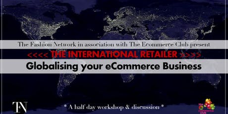 The Fashion Network & Ecommerce Club present The International Retailer, Globalising your Ecommerce Business tickets