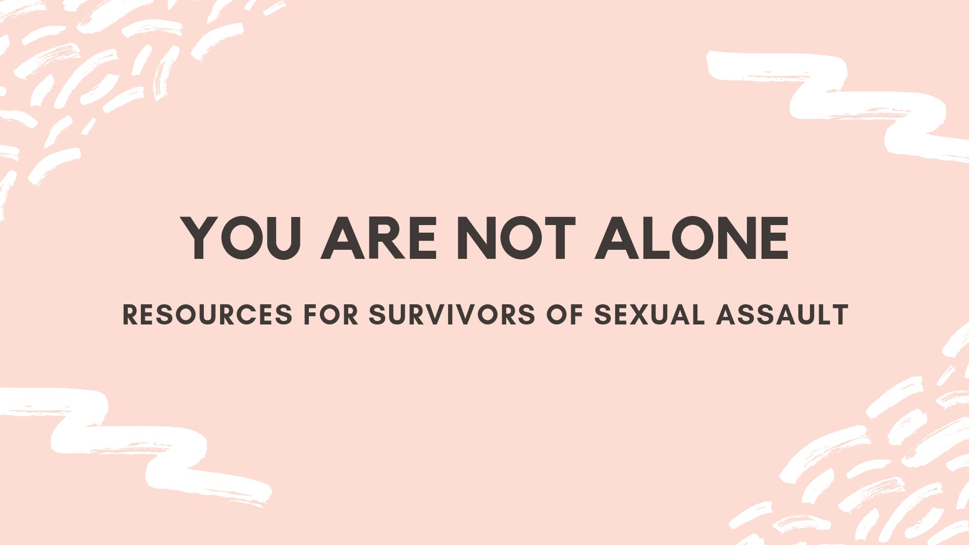 YOU ARE NOT ALONE— Resources for Survivors of Sexual Assault