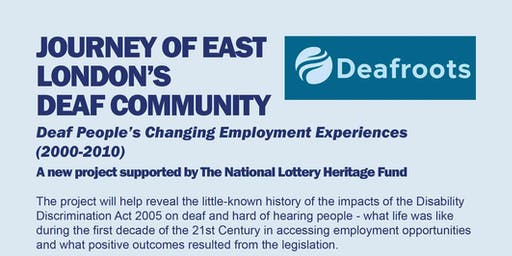 JOURNEY OF EAST LONDON'S  DEAF COMMUNITY  Deaf People's Changing Employment Experiences (2000-2010)  A new project supported by The National Lottery Heritage Fund