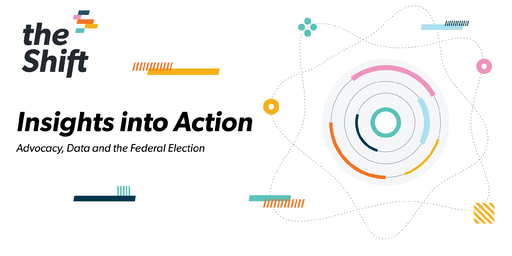 The Shift: Insights into Action - Advocacy, Data and the Federal Election