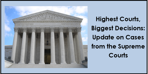 Highest Courts, Biggest Decisions: Update on Cases from the Supreme Courts - Live CLE/CME