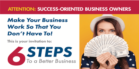 6 Steps To A Better Business ($149 value) tickets