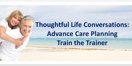 Thoughtful Life Conversations: Advance Care Planning  Train the Trainer