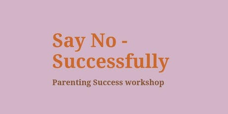 Say No - Successfully (Parenting Success workshop) tickets