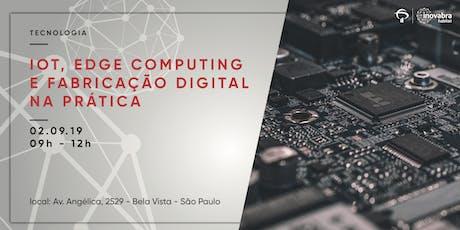 IOT, Edge Computing e fabricação digital na prática ingressos