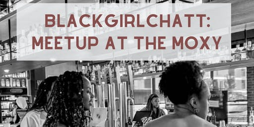 BlackGirlChatt: Meetup at the Moxy