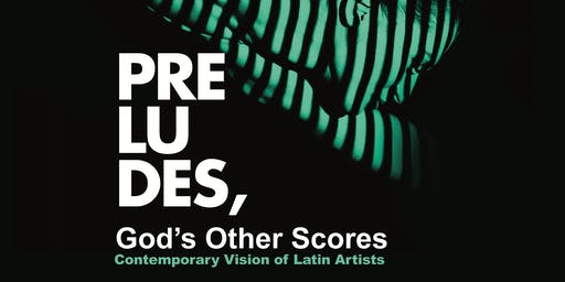 Preludes, God's Other Scores. Contemporary Vision of Latin Artists.