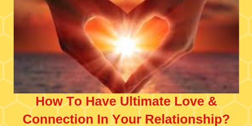 How To Have The Ultimate Love & Connection In Your Relationship