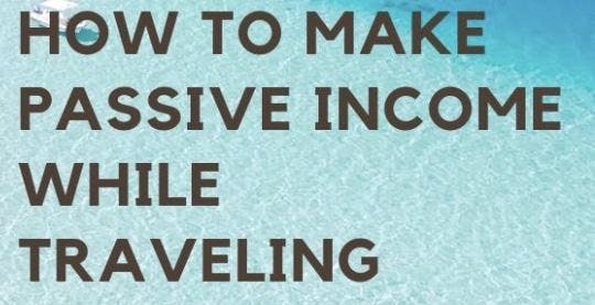 How to travel around the world and earning great passive income monthly?